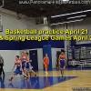Basketball practice April 21 + Spring League Games April 22